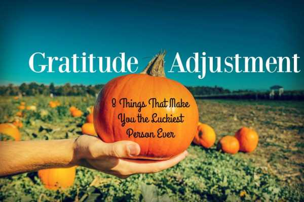 Gratitude Adjustment--8 Things That Make You the Luckiest Person Ever